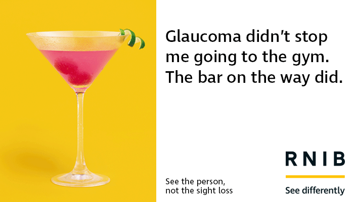 "One of RNIB's new brand posters with a martini glass on the left and text on the right saying ""Glaucoma didn't stop me going to the gym. The bar on the way did."""